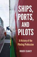 Ships, Ports, and Pilots A History of the Piloting Profession by Roger Clancy