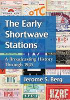 The Early Shortwave Stations A Broadcasting History Through 1945 by Jerome S. Berg
