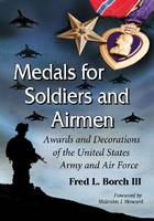 Medals for Soldiers and Airmen Awards and Decorations of the United States Army and Air Force by Fred L., III Borch