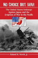 No Choice but War The United States Embargo Against Japan and the Eruption of War in the Pacific by Roland H., Jr. Worth