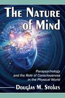 The Nature of Mind Parapsychology and the Role of Consciousness in the Physical World by Douglas M. Stokes