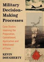 Military Decision-Making Processes Case Studies Involving the Preparation, Commitment, Application and Withdrawal of Force by Kevin Dougherty