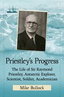 Priestley's Progress The Life of Sir Raymond Priestley, Antarctic Explorer, Scientist, Soldier, Academician by Mike Bullock