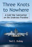 Three Knots to Nowhere A Cold War Submariner on the Undersea Frontline by Ted E. Dubay