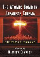The Atomic Bomb in Japanese Cinema Critical Essays by Matthew Edwards