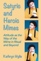 Satyric and Heroic Mimes Attitude as the Way of the Mime in Ritual and Beyond by Kathryn Wylie