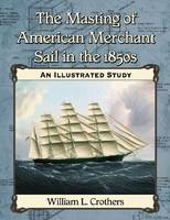 The Masting of American Merchant Sail in the 1850s An Illustrated Study by William L Crothers