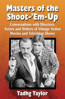 Masters of the Shoot-'Em-Up Conversations with Directors, Actors and Writers of Vintage Action Movies and Television Shows by Tadhg Taylor