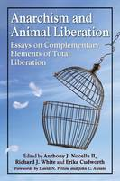 Anarchism and Animal Liberation Essays on Complementary Elements of Total Liberation by Anthony J., II Nocella