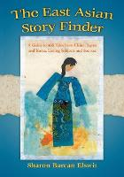 The East Asian Story Finder A Guide to 468 Tales from China, Japan and Korea, Listing Subjects and Sources by Sharon Barcan Elswit