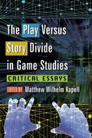 The Play Versus Story Divide in Game Studies Critical Essays by Matthew Wilhelm Kapell