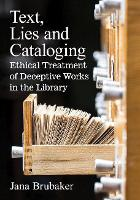 Text, Lies and Cataloging Ethical Treatment of Deceptive Works in the Library by Jana Brubaker