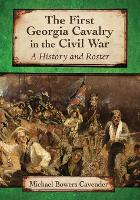 The First Georgia Cavalry in the Civil War A History and Roster by Michael Bowers Cavender