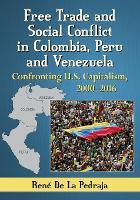 Free Trade and Social Conflict in Colombia, Peru and Venezuela Confronting U.S. Capitalism, 2000-2016 by Rene de la Pedraja