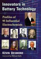 Innovators in Battery Technology Profiles of 93 Influential Electrochemists by Kevin Desmond, Michael Halls
