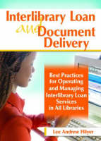 Interlibrary Loan and Document Delivery Best Practices for Operating and Managing Interlibrary Loan Services in All Libraries by Lee Andrew Hilyer