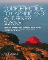 Complete Guide to Camping and Wilderness Survival Backpacking * Equipment and Tools * Ropes and Knots * Boating * Tracking * Fire Building * Navigation * Pathfinding * Shelter Building * Wildnerness F by Vin T. Sparano