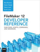FileMaker 12 Developer's Reference Functions, Scripts, Commands, and Grammars by Bob Bowers, Steve Lane, Scott Love, Dawn Heady