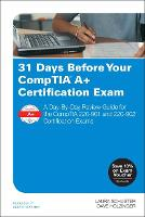 31 Days Before Your CompTIA A+ Certification Exam A Day-By-Day Review Guide for the CompTIA 220-901 and 220-902 Certification exams by Laura Schuster, Dave Holzinger