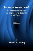 Technical Writing A-Z A Commonsense Guide to Engineering Reports and Theses (U.S. English Edition) by Trevor M. Young