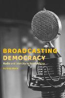 Broadcasting Democracy Radio and Identity in South Africa by Tanja Bosch