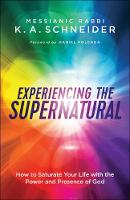 Experiencing the Supernatural How to Saturate Your Life with the Power and Presence of God by Rabbi K. Schneider
