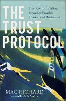 The Trust Protocol The Key to Building Stronger Families, Teams, and Businesses by Mac Richard