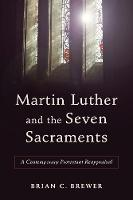 Martin Luther and the Seven Sacraments A Contemporary Protestant Reappraisal by Brian C. Brewer