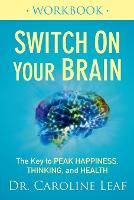 Switch on Your Brain Workbook The Key to Peak Happiness, Thinking, and Health by Dr Caroline Leaf