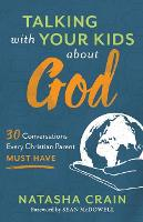 Talking with Your Kids about God 30 Conversations Every Christian Parent Must Have by Natasha Crain