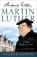 Martin Luther A Late Medieval Life by Volker Leppin