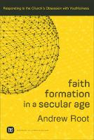 Faith Formation in a Secular Age Responding to the Church's Obsession with Youthfulness by Andrew Root