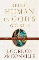 Being Human in God's World An Old Testament Theology of Humanity by J Gordon (University of Gloucestershire UK) McConville