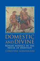 Domestic and Divine Roman Mosaics in the House of Dionysos by Christine Kondoleon