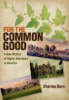 For the Common Good A New History of Higher Education in America by Charles Dorn