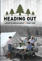 Heading Out A History of American Camping by Terence Young