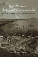 Old Dominion, Industrial Commonwealth Coal, Politics, and Economy in Antebellum America by Sean Patrick Adams
