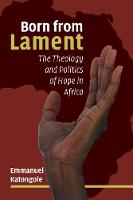 Born from Lament The Theology and Politics of Hope in Africa by Emmanuel Katongole
