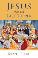 Jesus and the Last Supper by Brant Pitre