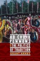 Ho-Chunk Powwows and the Politics of Tradition by Grant Arndt
