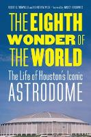 The Eighth Wonder of the World The Life of Houston's Iconic Astrodome by Robert C. Trumpbour, Kenneth Womack, Mickey Herskowitz