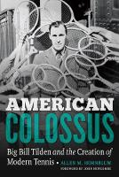 American Colossus Big Bill Tilden and the Creation of Modern Tennis by Allen M. Hornblum, John Newcombe