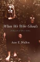 When We Were Ghouls A Memoir of Ghost Stories by Amy E. Wallen