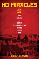 No Miracles The Failure of Soviet Decision-Making in the Afghan War by Michael R. Fenzel