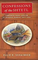 Confessions of the Shtetl Converts from Judaism in Imperial Russia, 1817-1906 by Ellie R. Schainker