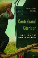 Contraband Corridor Making a Living at the Mexico--Guatemala Border by Rebecca Berke Galemba