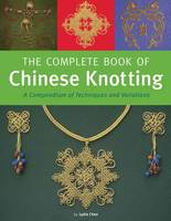Complete Book of Chinese Knotting A Compendium of Techniques and Variations by Lydia Chen