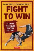 Fight to Win 20 Simple Techniques That Win Any Fight by Martin Dougherty