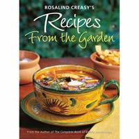 Rosalind Creasy's Recipes from the Garden 200 Exciting Recipes from the Author of The Complete Book of Edible Landscaping by Rosalind Creasy