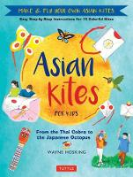 Asian Kites for Kids Make & Fly Your Own Asian Kites - Easy Step-by-Step Instructions for 15 Colorful Kites by Wayne Hosking